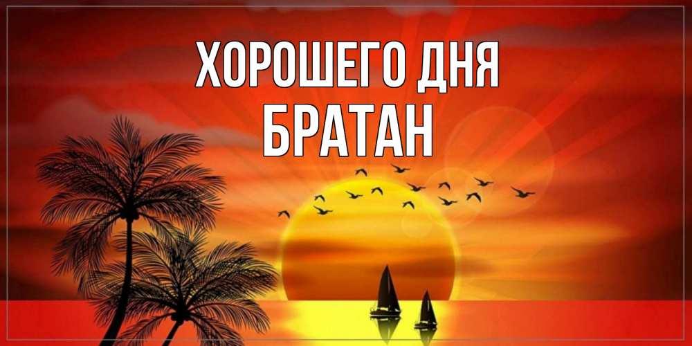 Открытка на каждый день с именем, Братан Хорошего дня открытки с пожеланиями хорошего дня Прикольная открытка с пожеланием онлайн скачать бесплатно