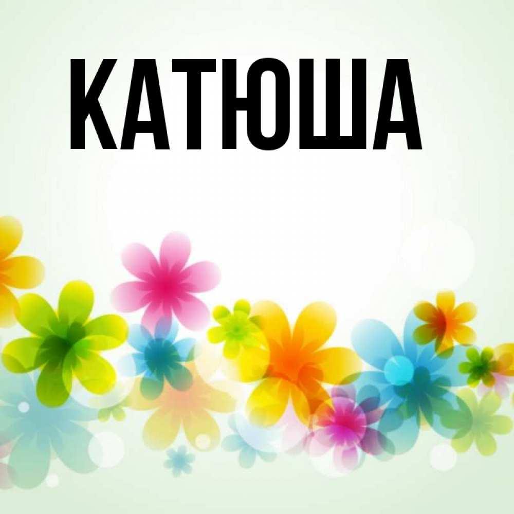 картинки с именем катюша отличается стремительностью восторженностью