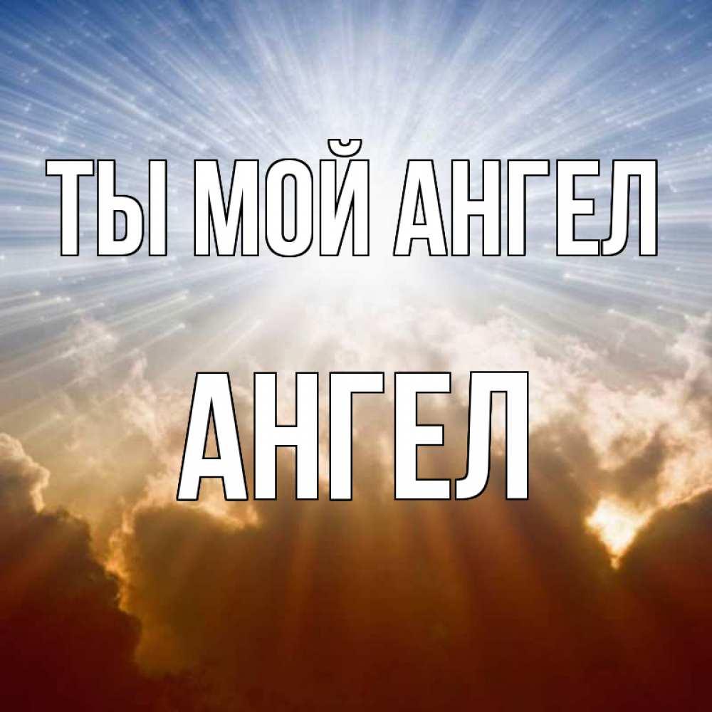 Открытка на каждый день с именем, Ангел Ты мой ангел ангельский свет на небе Прикольная открытка с пожеланием онлайн скачать бесплатно