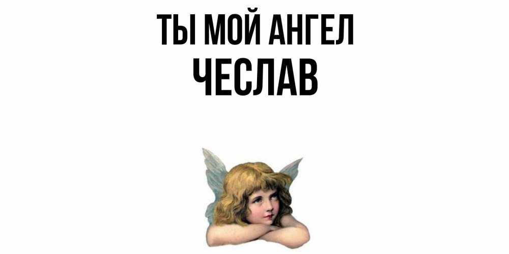 Открытка на каждый день с именем, Чеслав Ты мой ангел ангел Прикольная открытка с пожеланием онлайн скачать бесплатно