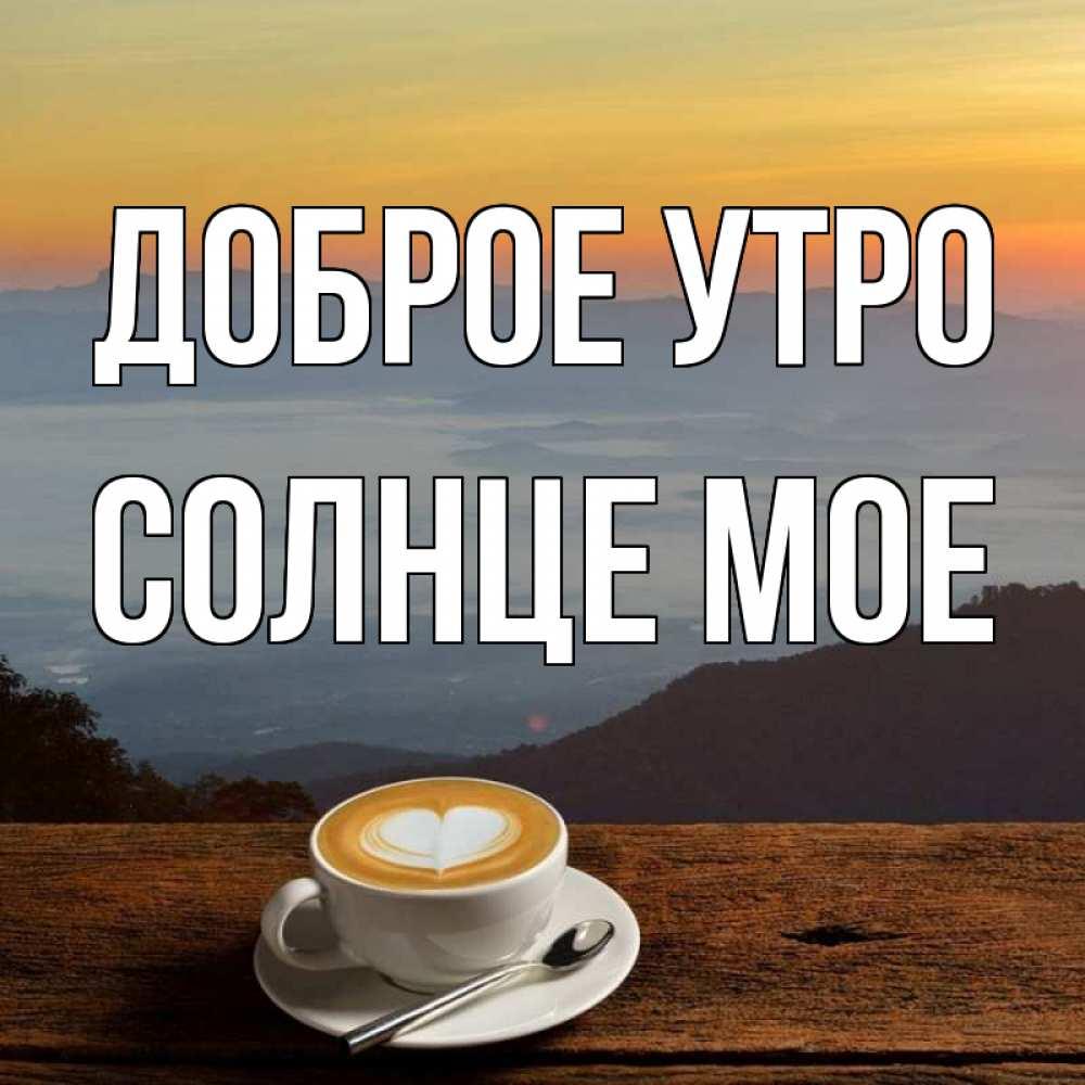 Будь прекрасная, картинки доброе утро мой хороший друг