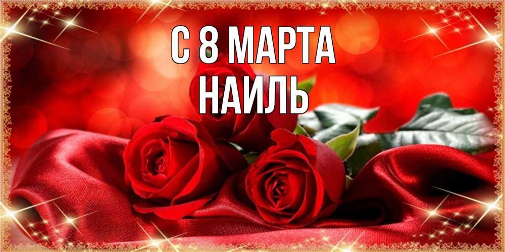 Открытка на каждый день с именем, Наиль C 8 МАРТА открытка красного цвета с розами на 8 марта Прикольная открытка с пожеланием онлайн скачать бесплатно
