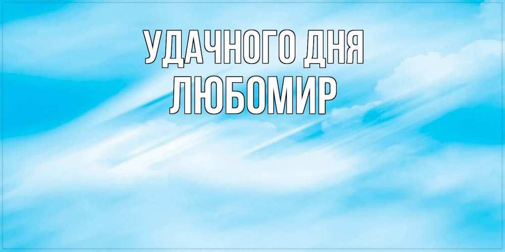 Открытка на каждый день с именем, Любомир Удачного дня абстрактная открытка Прикольная открытка с пожеланием онлайн скачать бесплатно