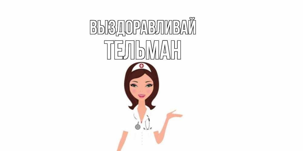 Открытка на каждый день с именем, Тельман Выздоравливай не болей с медсестрой Прикольная открытка с пожеланием онлайн скачать бесплатно