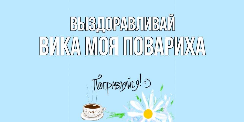 Открытка на каждый день с именем, Вика-моя-повариха Выздоравливай чай Прикольная открытка с пожеланием онлайн скачать бесплатно