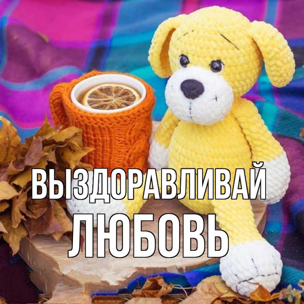Открытка на каждый день с именем, Любовь Выздоравливай не болей и пей чай с лимоном Прикольная открытка с пожеланием онлайн скачать бесплатно