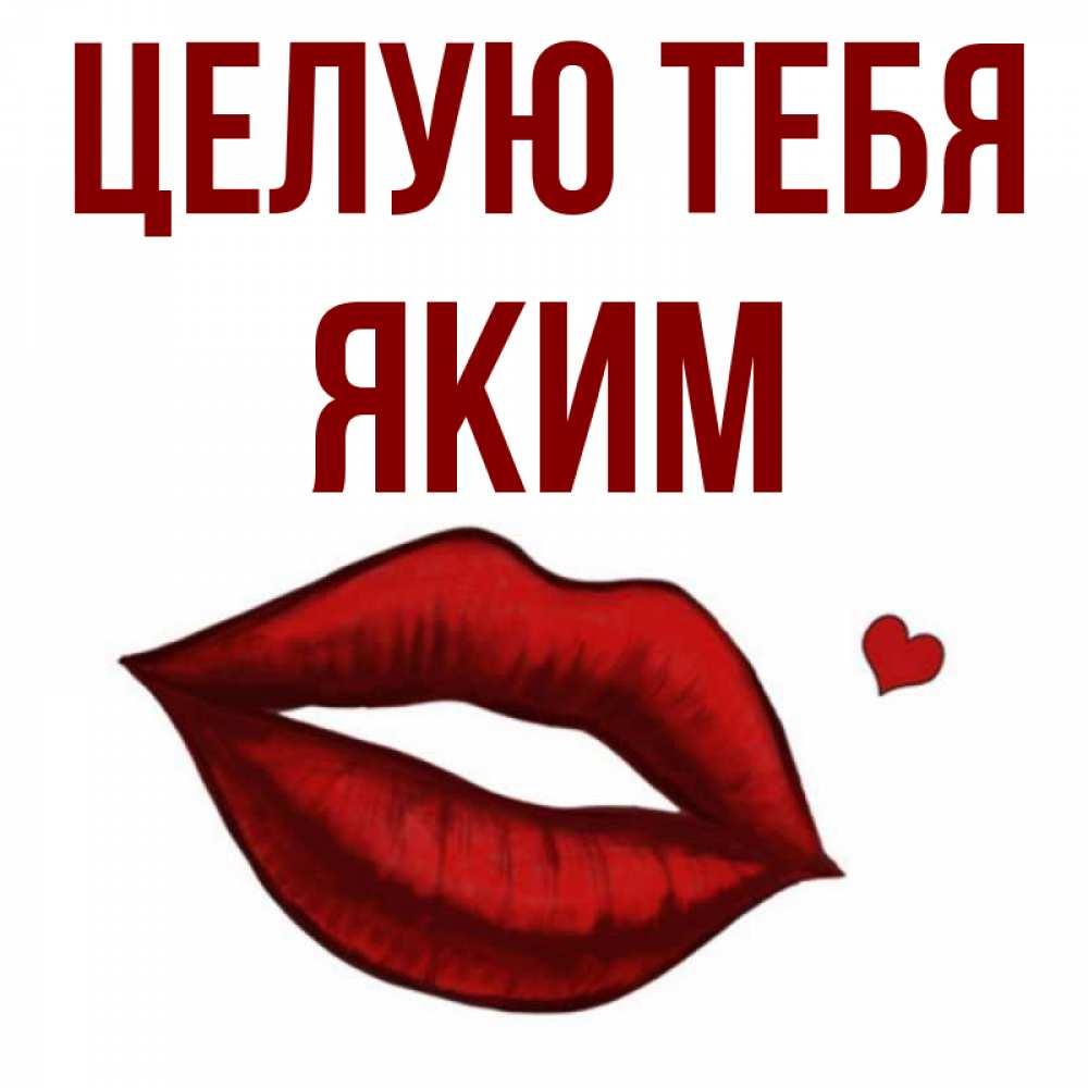 Открытка на каждый день с именем, Яким Целую тебя сердечко и губы целуют Прикольная открытка с пожеланием онлайн скачать бесплатно