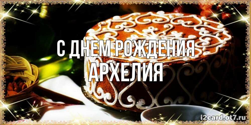 Открытка на каждый день с именем, Архелия С днем рождения открытка с тортом на день рождения Прикольная открытка с пожеланием онлайн скачать бесплатно