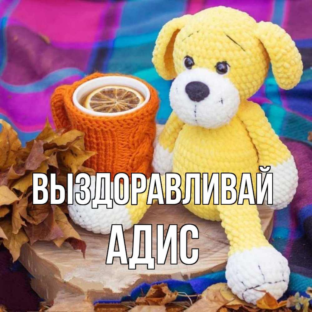Открытка на каждый день с именем, Адис Выздоравливай не болей и пей чай с лимоном Прикольная открытка с пожеланием онлайн скачать бесплатно
