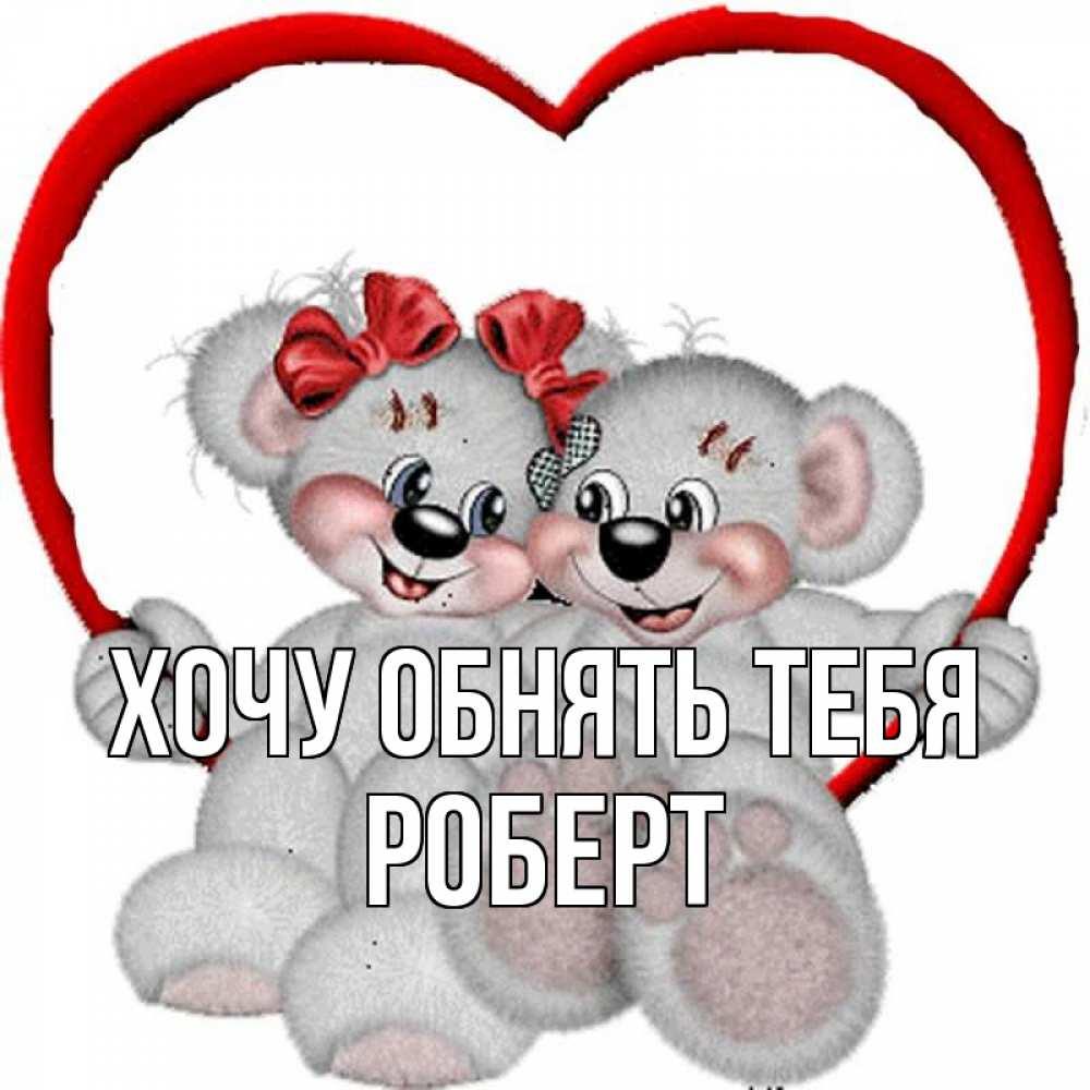 Открытка на каждый день с именем, Роберт Хочу обнять тебя плюшевые мишки на качелях Прикольная открытка с пожеланием онлайн скачать бесплатно