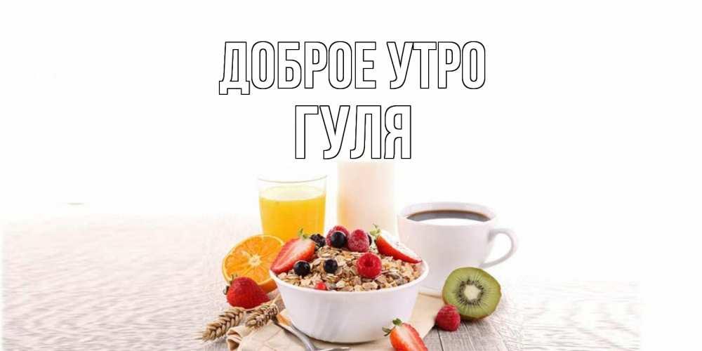 доброе утро гуля картинки тобой дорогой