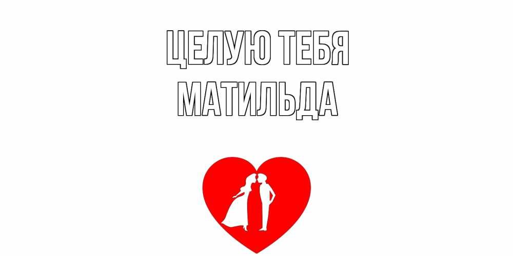 Открытка на каждый день с именем, Матильда Целую тебя сердце Прикольная открытка с пожеланием онлайн скачать бесплатно