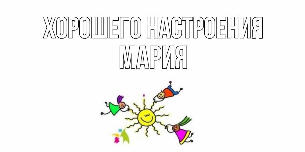 Открытка на каждый день с именем, Мария Хорошего настроения лето, солнце Прикольная открытка с пожеланием онлайн скачать бесплатно