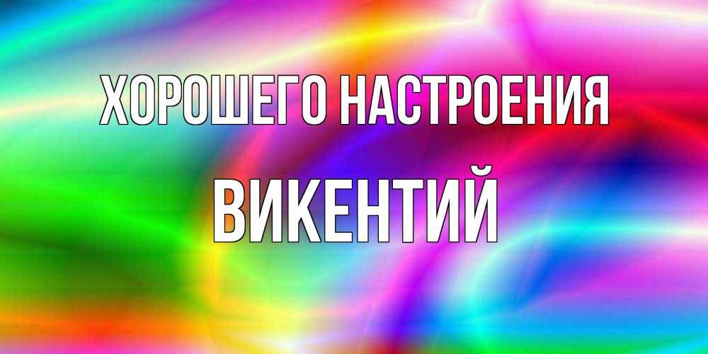 Открытка на каждый день с именем, Викентий Хорошего настроения радуга Прикольная открытка с пожеланием онлайн скачать бесплатно