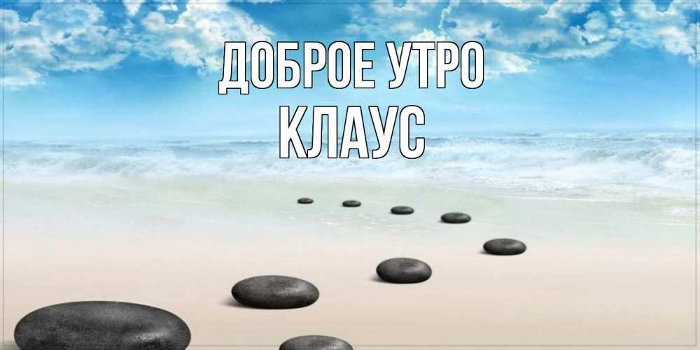 Открытка на каждый день с именем, Клаус Доброе утро море небо и песок Прикольная открытка с пожеланием онлайн скачать бесплатно