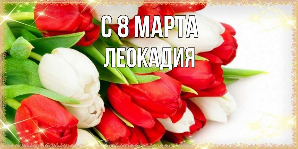Открытка на каждый день с именем, Леокадия C 8 МАРТА Поздравительные открытки для милых женщин Прикольная открытка с пожеланием онлайн скачать бесплатно