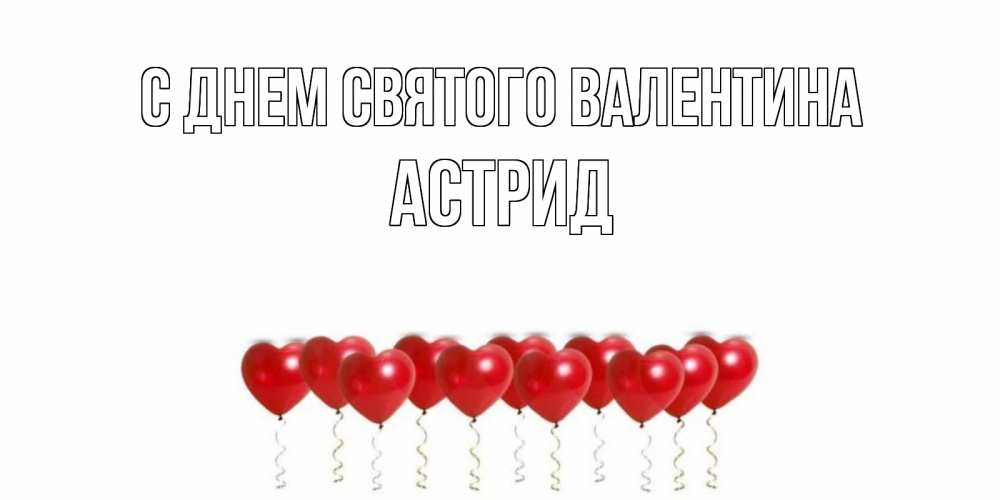 Открытка на каждый день с именем, Астрид С днем Святого Валентина Поздравляю с днем всех влюбленных тебя моя родная Прикольная открытка с пожеланием онлайн скачать бесплатно