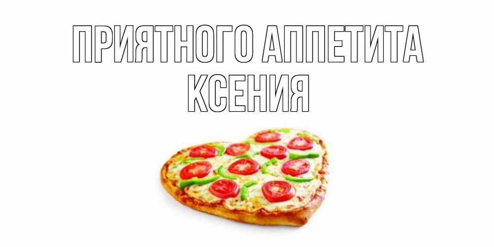 Открытка на каждый день с именем, Ксения Приятного аппетита пицца Прикольная открытка с пожеланием онлайн скачать бесплатно