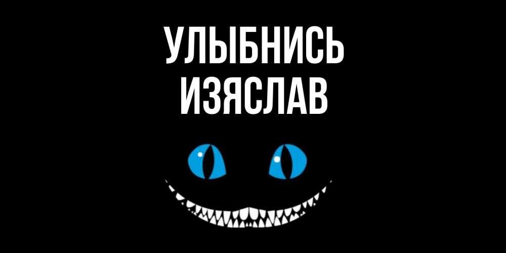 Открытка на каждый день с именем, Изяслав Улыбнись кот улыбается Прикольная открытка с пожеланием онлайн скачать бесплатно