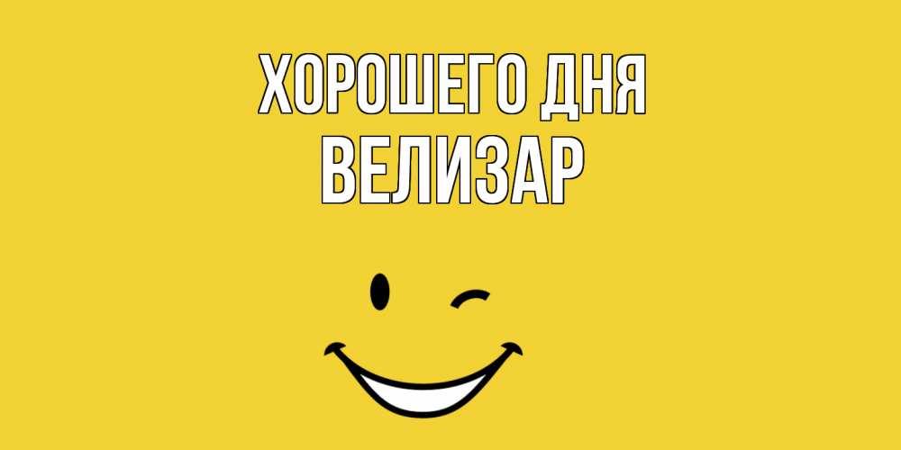 Открытка на каждый день с именем, Велизар Хорошего дня позитивного дня Прикольная открытка с пожеланием онлайн скачать бесплатно