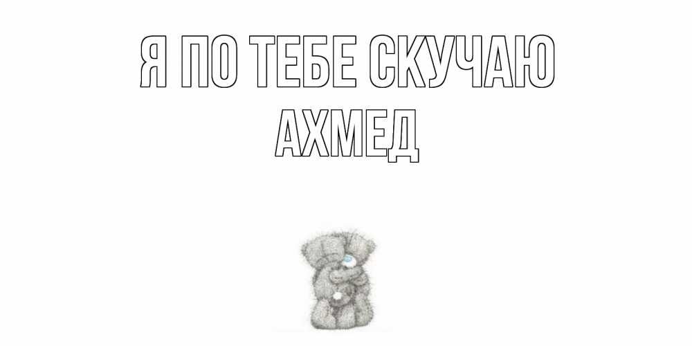 Открытка на каждый день с именем, АХМЕД Я по тебе скучаю мишки Прикольная открытка с пожеланием онлайн скачать бесплатно