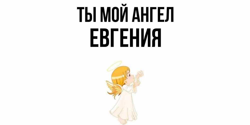 Открытка на каждый день с именем, Евгения Ты мой ангел ангел, девочка Прикольная открытка с пожеланием онлайн скачать бесплатно