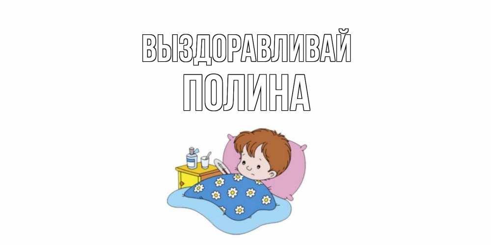 Открытка на каждый день с именем, Полина Выздоравливай не болейте дети Прикольная открытка с пожеланием онлайн скачать бесплатно