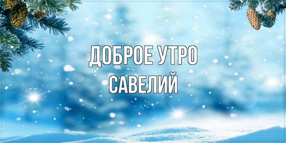 Открытка на каждый день с именем, Савелий Доброе утро зимнее доброе утро Прикольная открытка с пожеланием онлайн скачать бесплатно