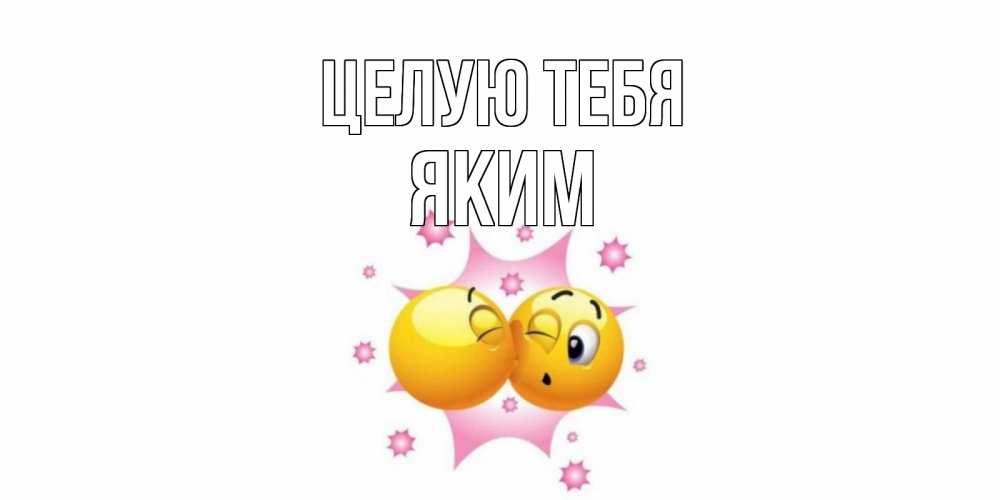 Открытка на каждый день с именем, Яким Целую тебя поцелуй Прикольная открытка с пожеланием онлайн скачать бесплатно