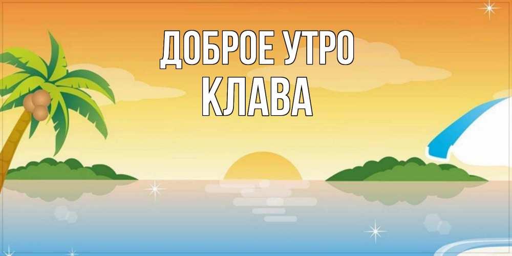 Открытка на каждый день с именем, Клава Доброе утро хорошего дня на пляжу Прикольная открытка с пожеланием онлайн скачать бесплатно