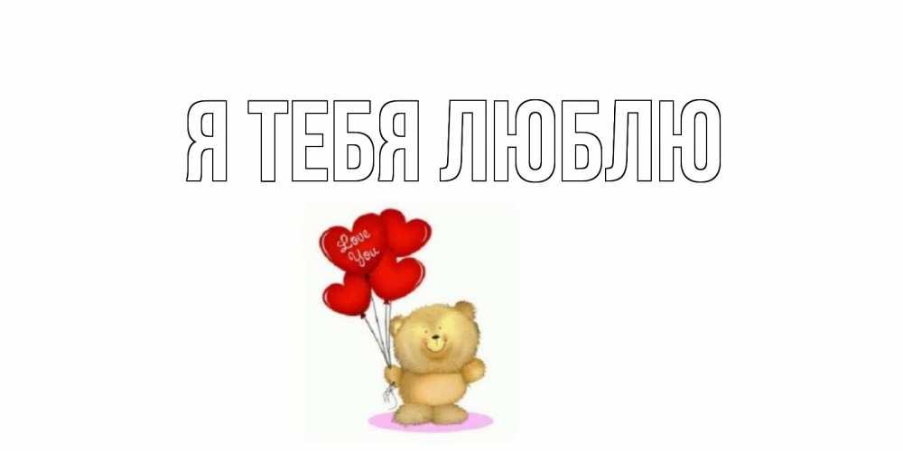Открытка на каждый день с именем, выберите-имя Я тебя люблю плюшевый мишка, шарики Прикольная открытка с пожеланием онлайн скачать бесплатно