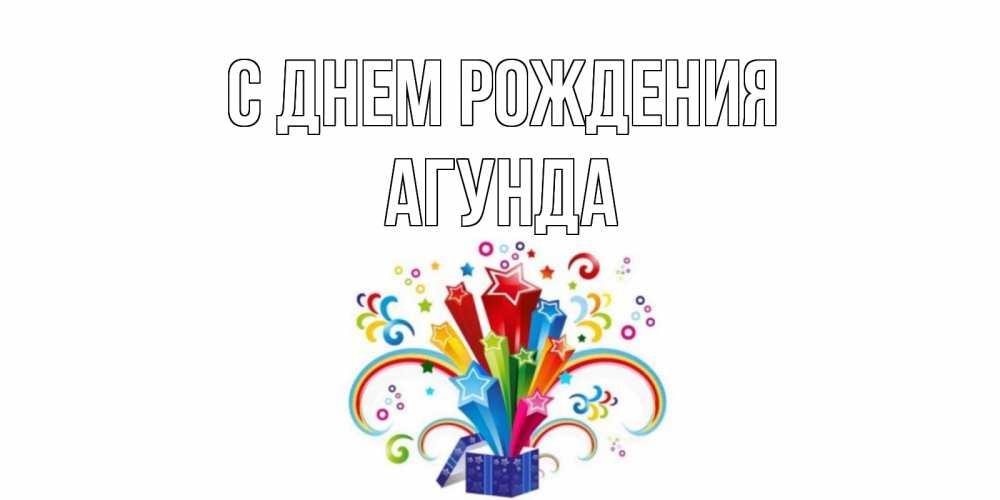 Открытка на каждый день с именем, Агунда С днем рождения Коробка,радуга,звезды Прикольная открытка с пожеланием онлайн скачать бесплатно