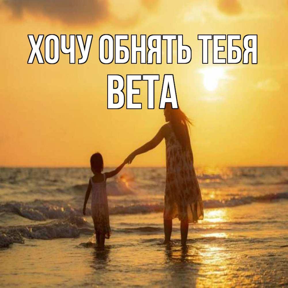 Открытка на каждый день с именем, Вета Хочу обнять тебя мама и дочка Прикольная открытка с пожеланием онлайн скачать бесплатно