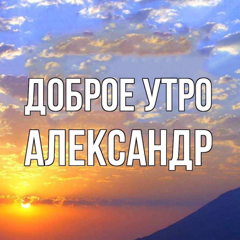 Доброе утро александр картинки красивые