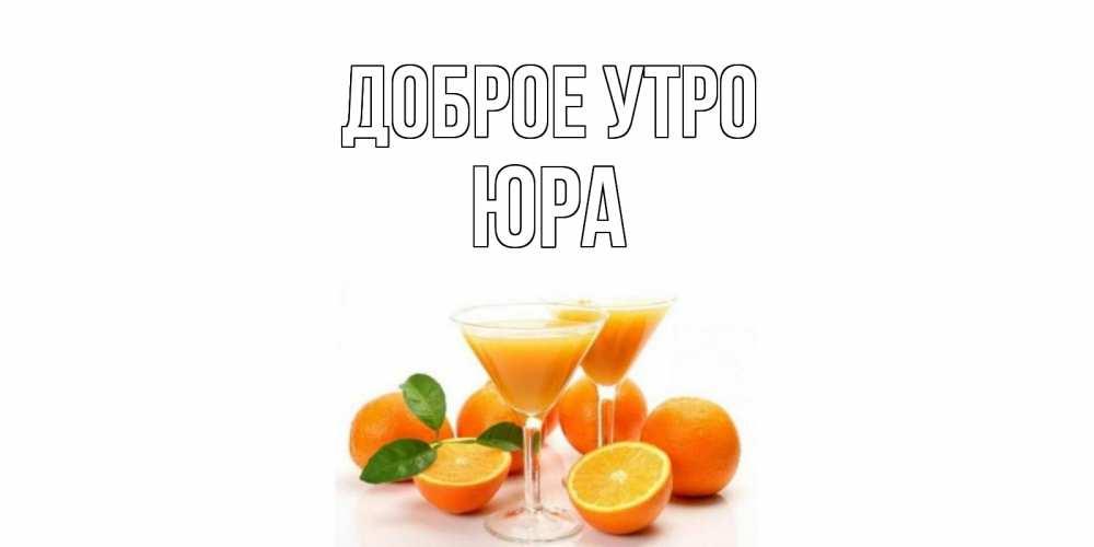 Картинки с именами Юра Доброе утро апельсин