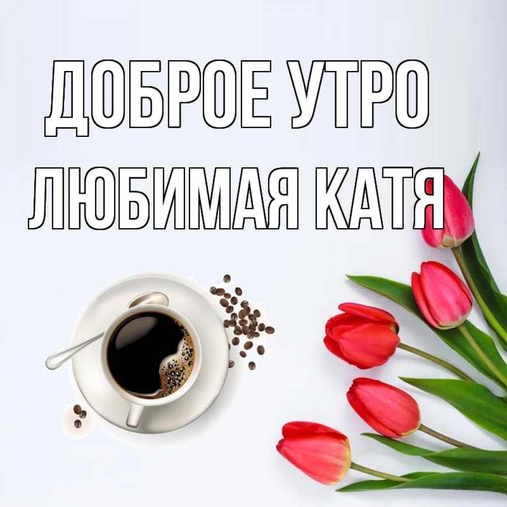 Поздравить любимую катю с добрым утром