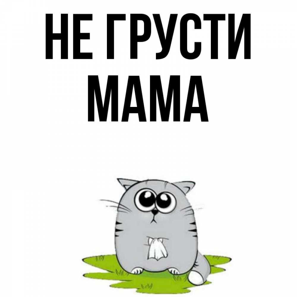 Девочки, открытки не грусти мама
