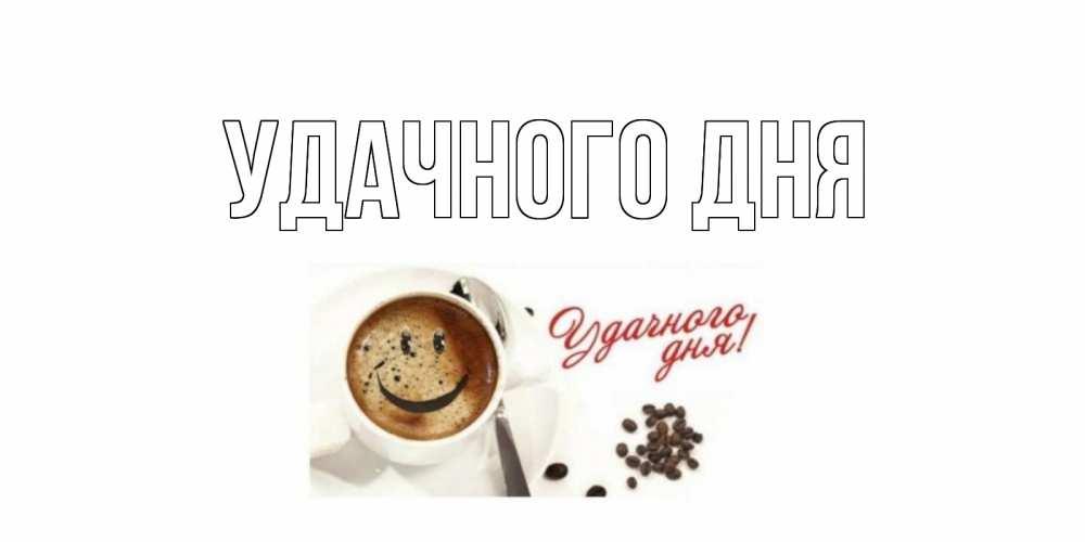 Открытка на каждый день с именем, выберите-имя Удачного дня кофе Прикольная открытка с пожеланием онлайн скачать бесплатно