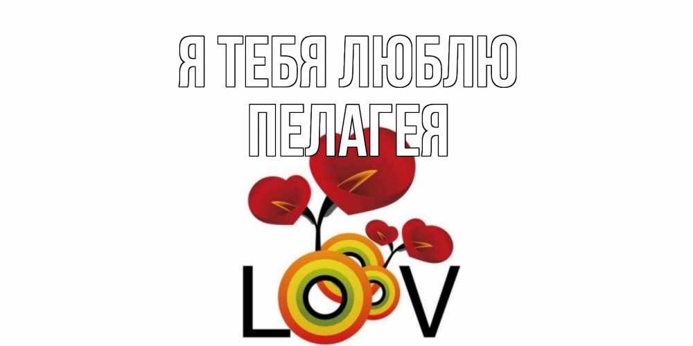 Открытка на каждый день с именем, Пелагея Я тебя люблю цветы Прикольная открытка с пожеланием онлайн скачать бесплатно