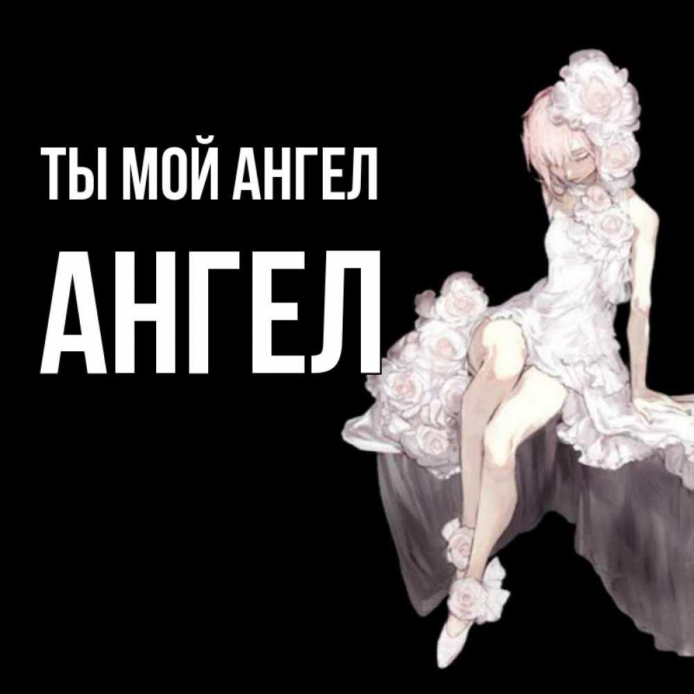 Открытка на каждый день с именем, Ангел Ты мой ангел девушка в стиле аниме как ангел Прикольная открытка с пожеланием онлайн скачать бесплатно
