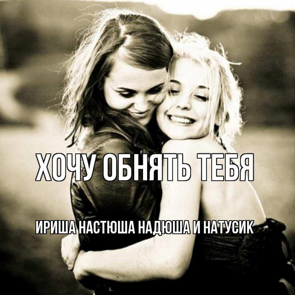 Открытка на каждый день с именем, Ириша-Настюша-Надюша-и-Натусик Хочу обнять тебя девочки обнимаются Прикольная открытка с пожеланием онлайн скачать бесплатно