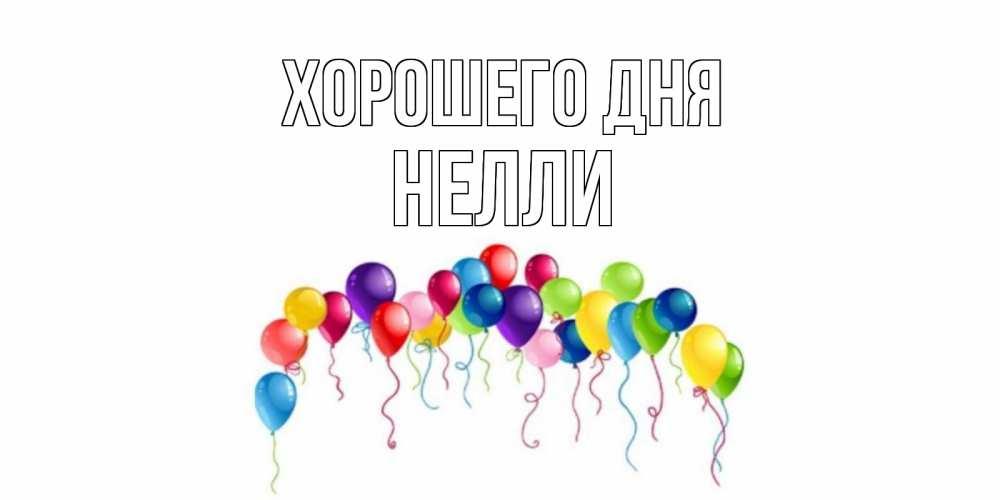 Открытка на каждый день с именем, Нелли Хорошего дня открытка с шариками Прикольная открытка с пожеланием онлайн скачать бесплатно