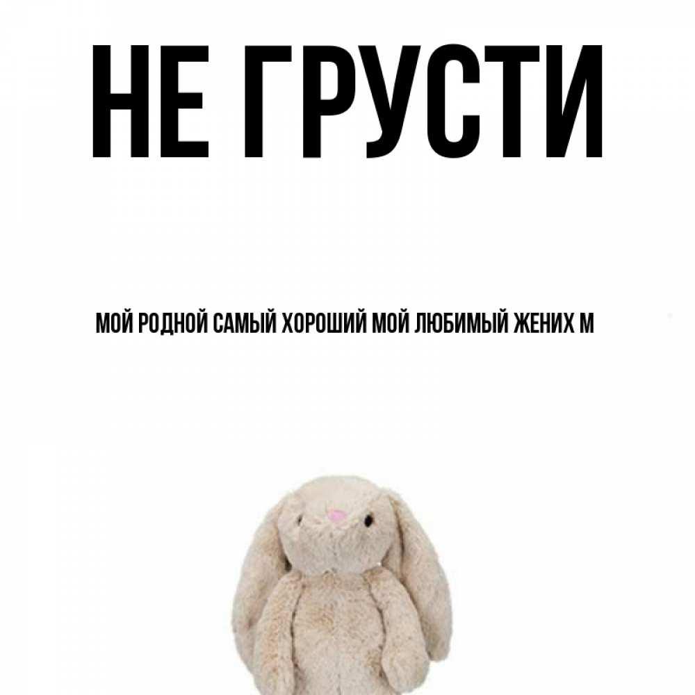Открытка на каждый день с именем, Мой-родной-самый-хороший-мой-любимый-жених-М Не грусти детская игрушка зайчика Прикольная открытка с пожеланием онлайн скачать бесплатно