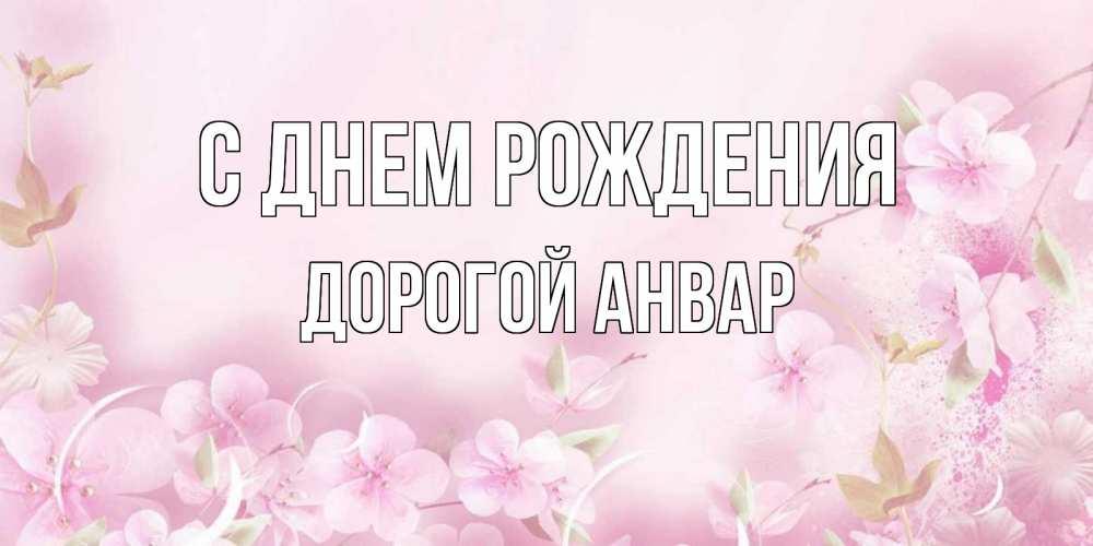 Открытка на каждый день с именем, Дорогой-Анвар С днем рождения нежные цветы Прикольная открытка с пожеланием онлайн скачать бесплатно