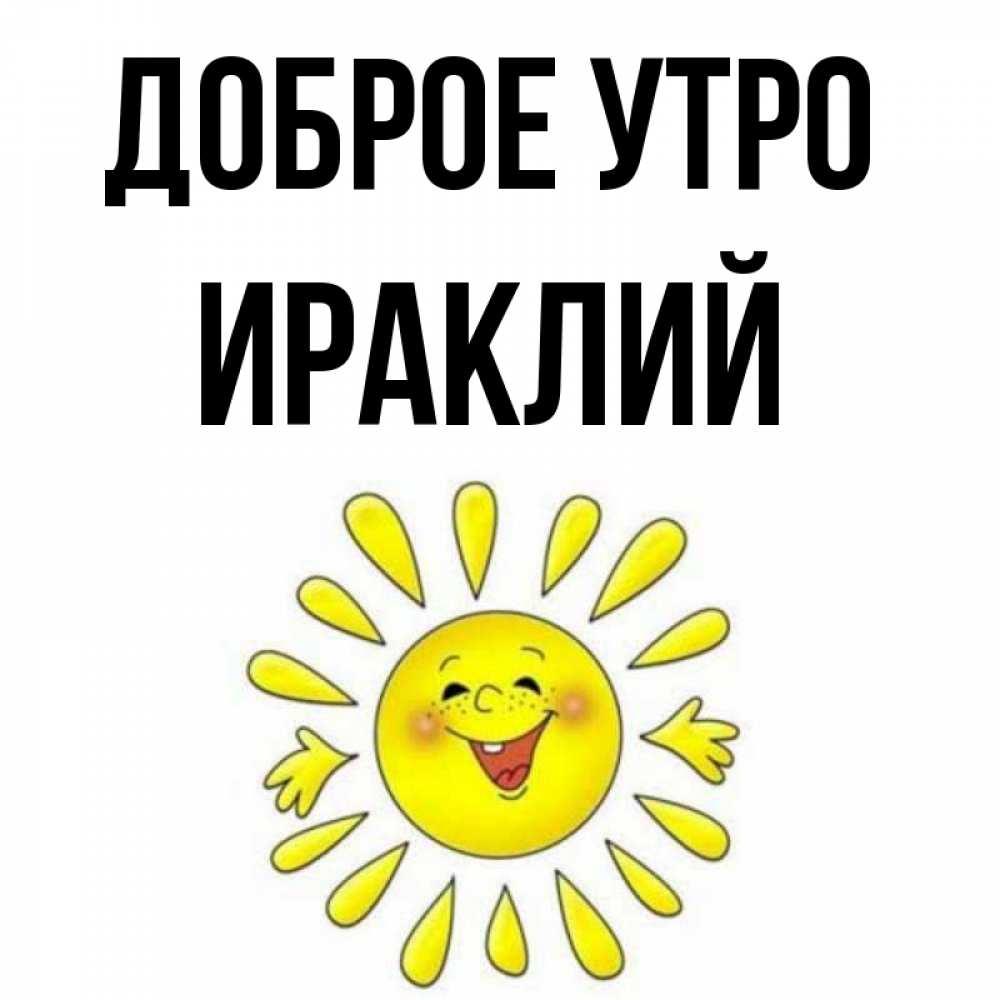 Открытка на каждый день с именем, Ираклий Доброе утро улыбка Прикольная открытка с пожеланием онлайн скачать бесплатно