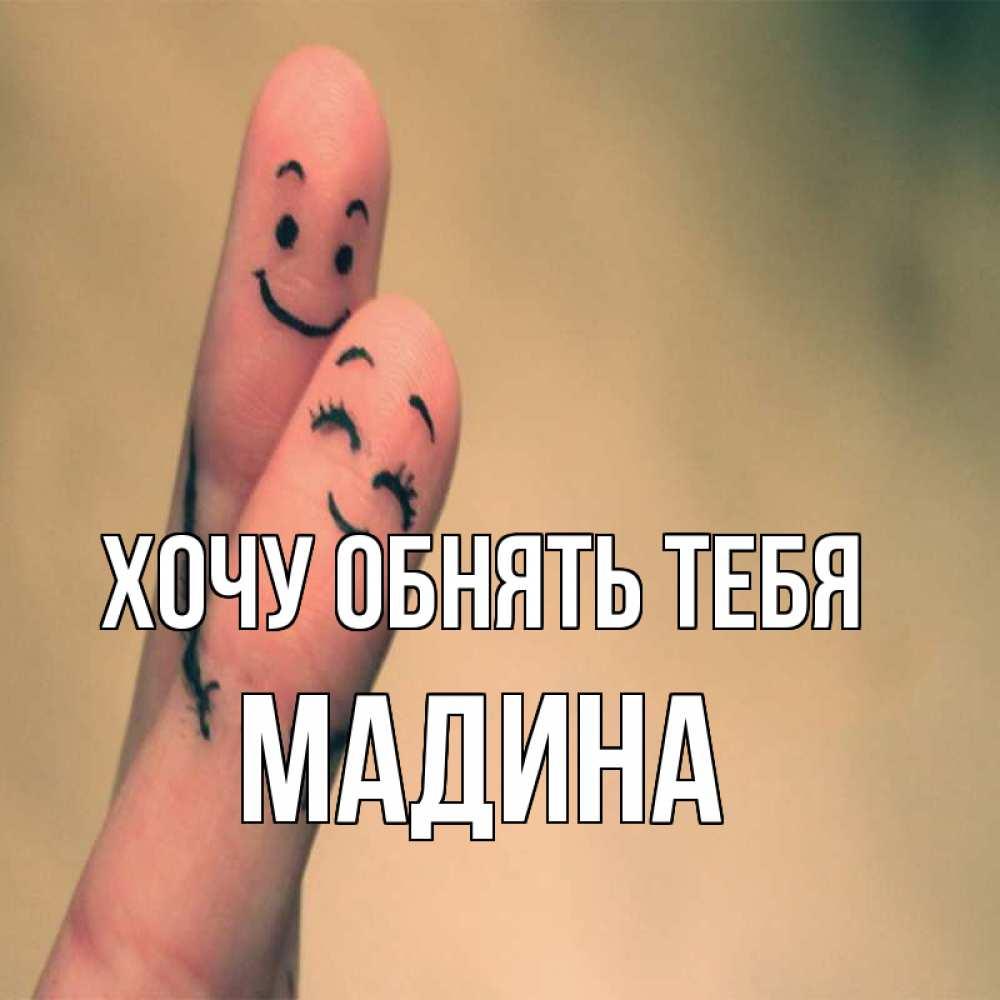 Открытка на каждый день с именем, Мадина Хочу обнять тебя рисунок на пальцах Прикольная открытка с пожеланием онлайн скачать бесплатно