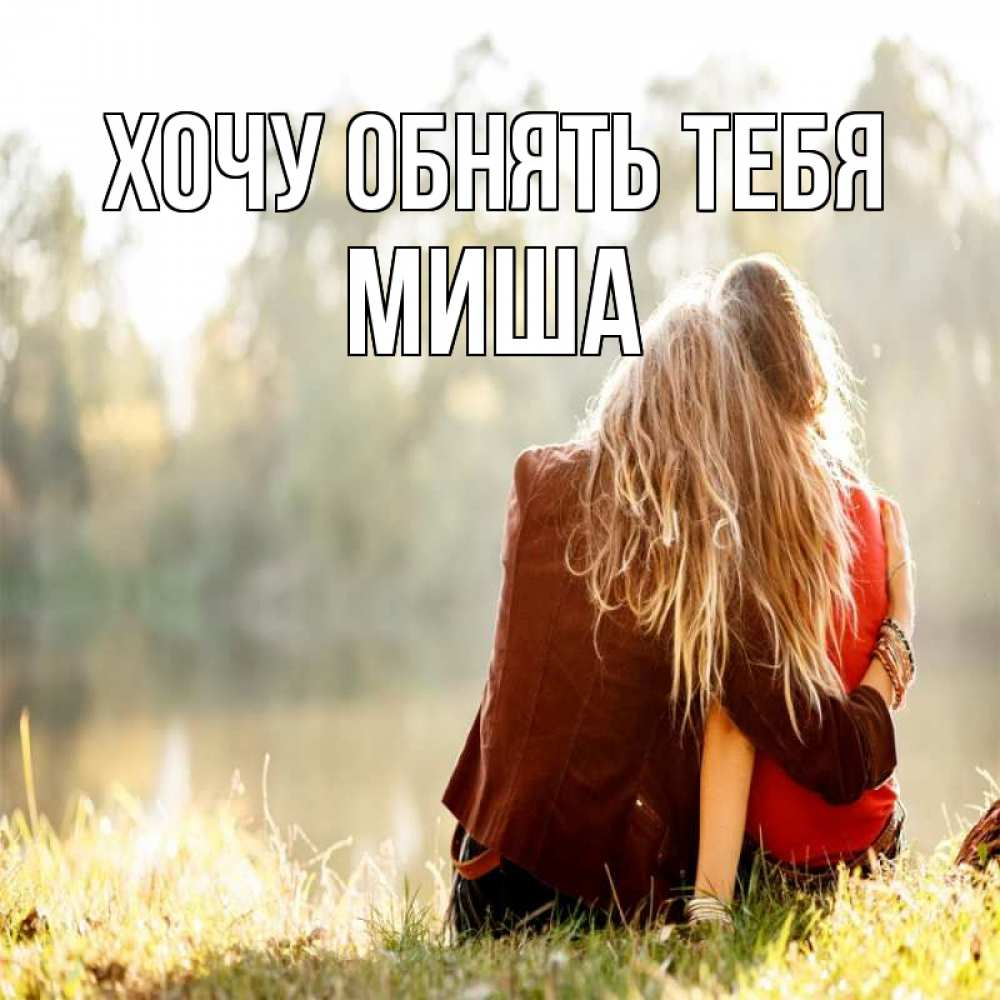 Открытка на каждый день с именем, Миша Хочу обнять тебя для подружки Прикольная открытка с пожеланием онлайн скачать бесплатно