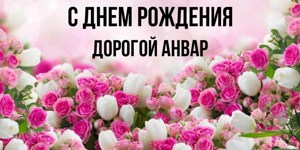 Открытка на каждый день с именем, Дорогой-Анвар С днем рождения открытка с разными розами Прикольная открытка с пожеланием онлайн скачать бесплатно