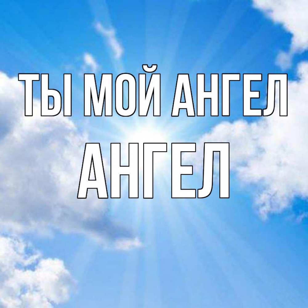 Открытка на каждый день с именем, Ангел Ты мой ангел лучики ангельского света с неба Прикольная открытка с пожеланием онлайн скачать бесплатно