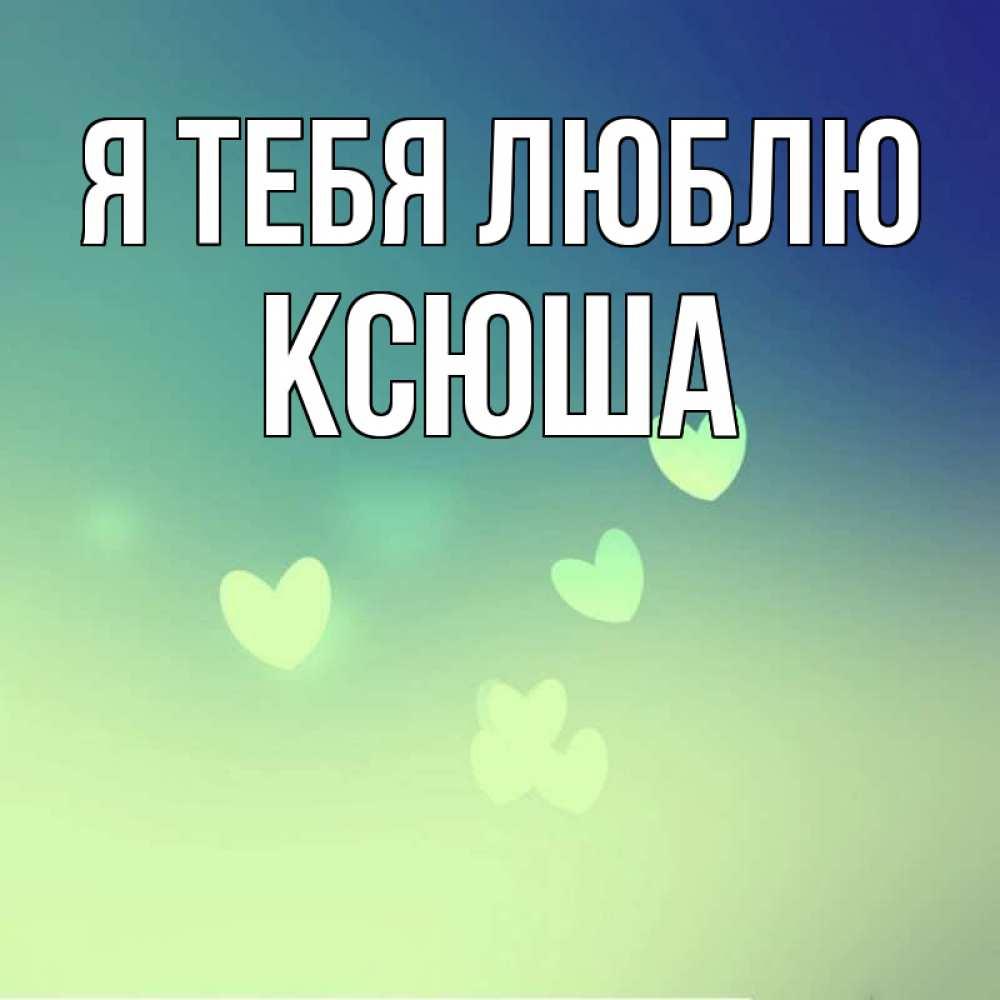 Картинка я люблю тебя ксюша